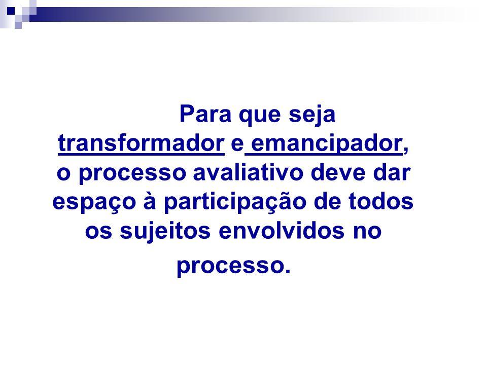 Para que seja transformador e emancipador, o processo avaliativo deve dar espaço à participação de todos os sujeitos envolvidos no processo.