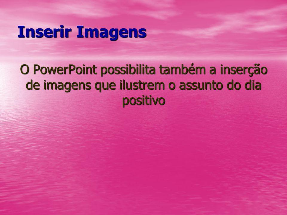 Inserir ImagensO PowerPoint possibilita também a inserção de imagens que ilustrem o assunto do dia positivo.