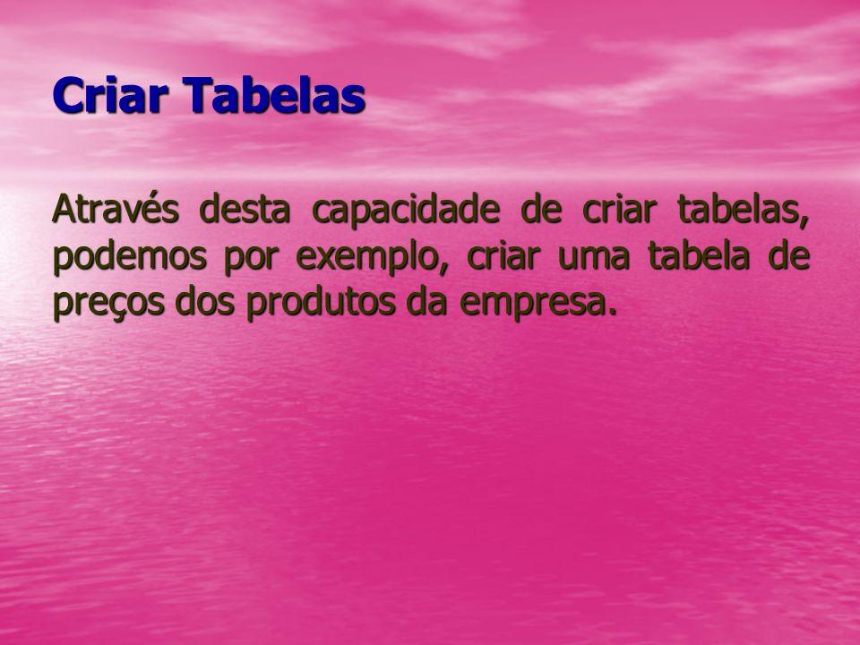 Criar TabelasAtravés desta capacidade de criar tabelas, podemos por exemplo, criar uma tabela de preços dos produtos da empresa.