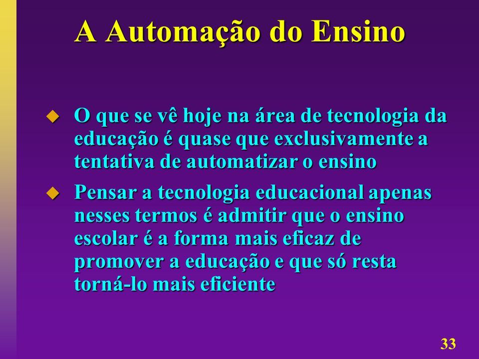 A Automação do Ensino O que se vê hoje na área de tecnologia da educação é quase que exclusivamente a tentativa de automatizar o ensino.