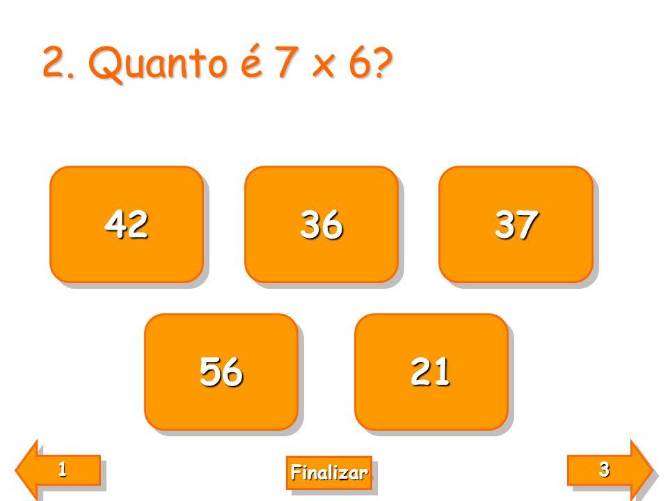 2. Quanto é 7 x 6 42 36 37 56 21 1 3 Finalizar
