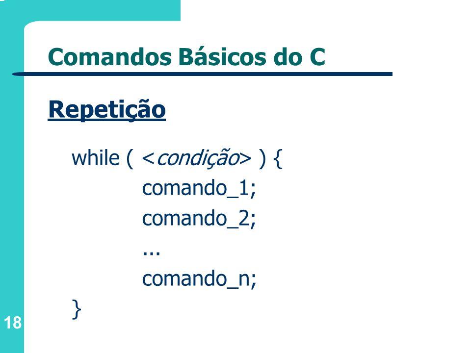 Comandos Básicos do C Repetição while ( <condição> ) {