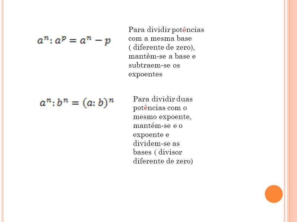 Para dividir potências com a mesma base ( diferente de zero), mantêm-se a base e subtraem-se os expoentes