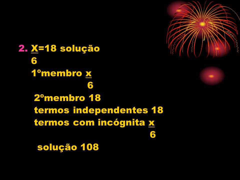 2. X=18 solução 6 1ºmembro x 2ºmembro 18 termos independentes 18 termos com incógnita x solução 108