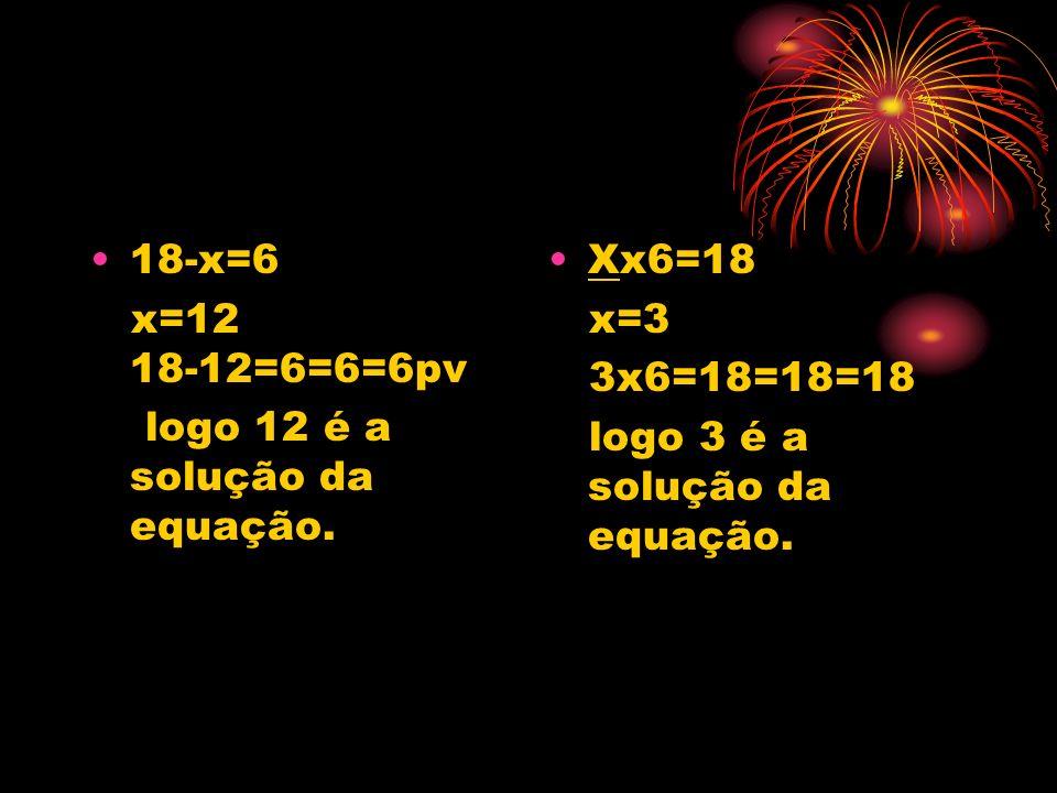 18-x=6 x=12 18-12=6=6=6pv. logo 12 é a solução da equação. Xx6=18. x=3. 3x6=18=18=18.