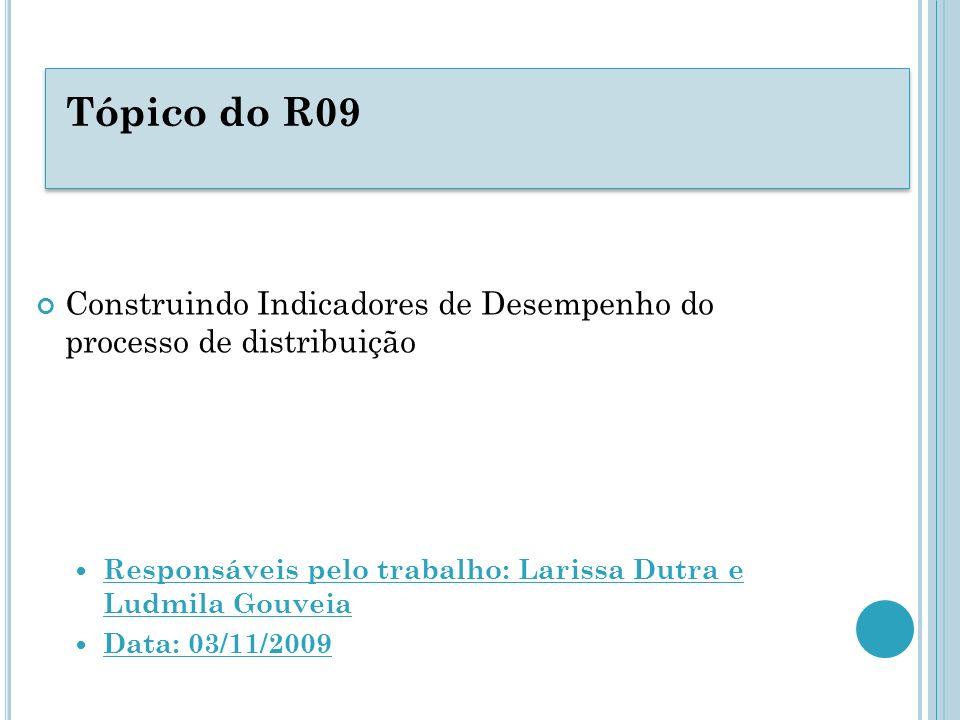 Tópico do R09 Construindo Indicadores de Desempenho do processo de distribuição. Responsáveis pelo trabalho: Larissa Dutra e Ludmila Gouveia.