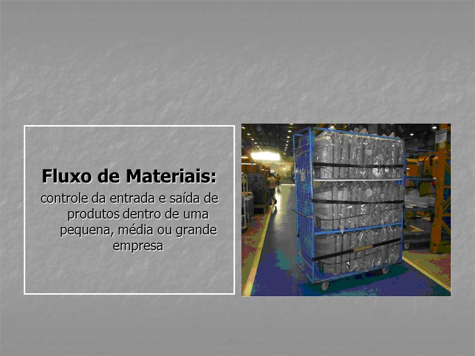 Fluxo de Materiais: controle da entrada e saída de produtos dentro de uma pequena, média ou grande empresa.