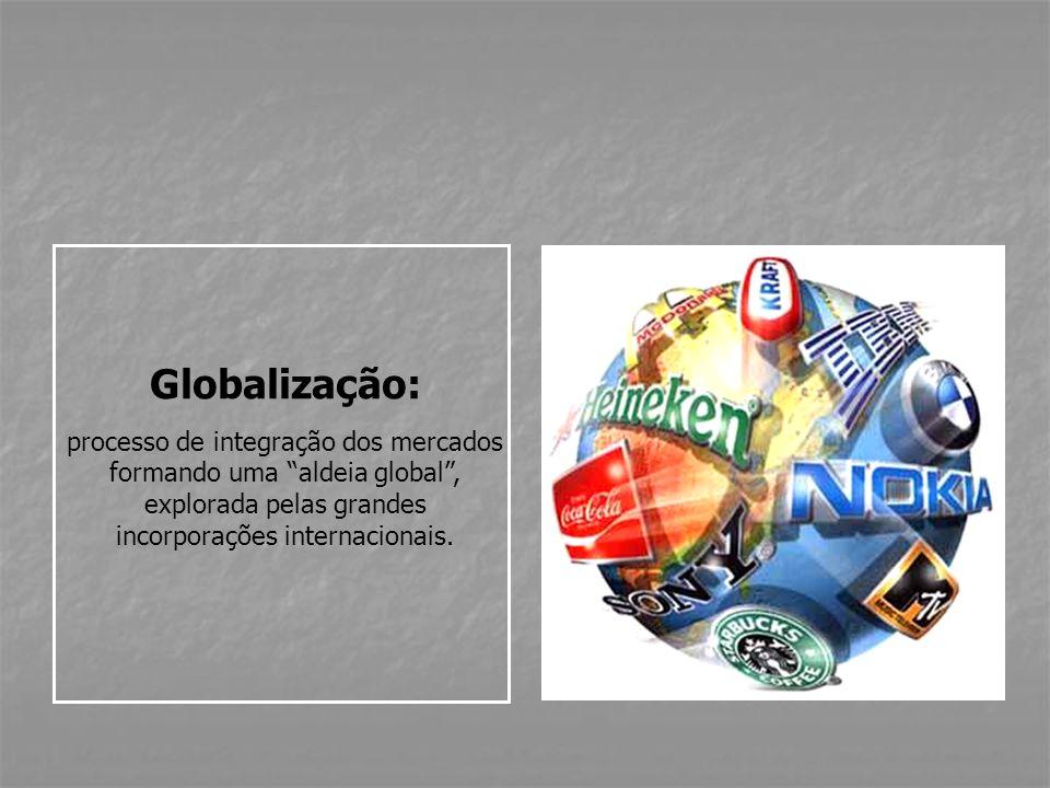 Globalização: processo de integração dos mercados formando uma aldeia global , explorada pelas grandes incorporações internacionais.