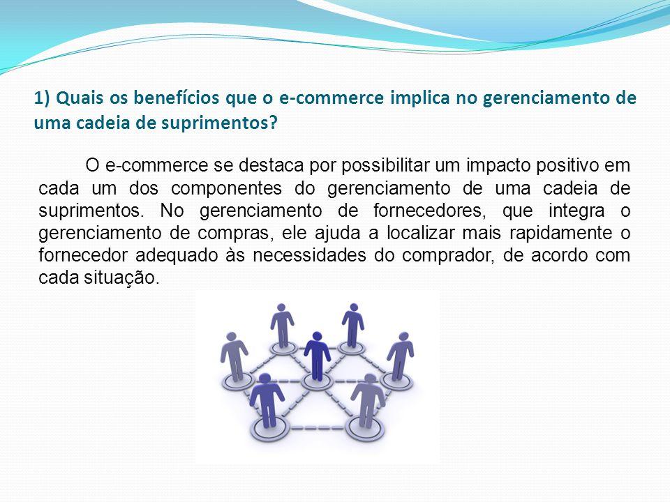 1) Quais os benefícios que o e-commerce implica no gerenciamento de uma cadeia de suprimentos