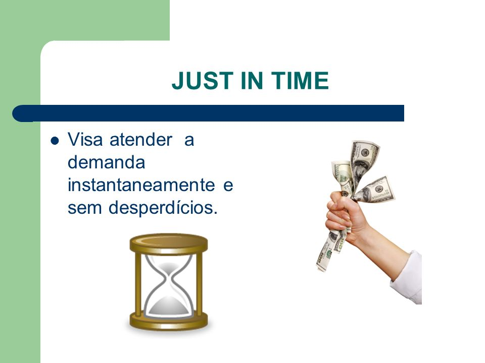 JUST IN TIME Visa atender a demanda instantaneamente e sem desperdícios.