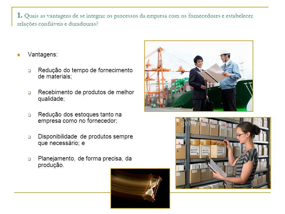 1. Quais as vantagens de se integrar os processos da empresa com os fornecedores e estabelecer relações confiáveis e duradouras