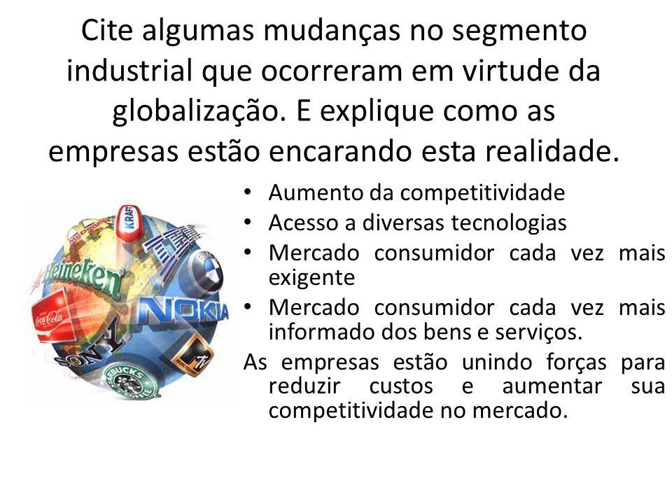 Cite algumas mudanças no segmento industrial que ocorreram em virtude da globalização. E explique como as empresas estão encarando esta realidade.