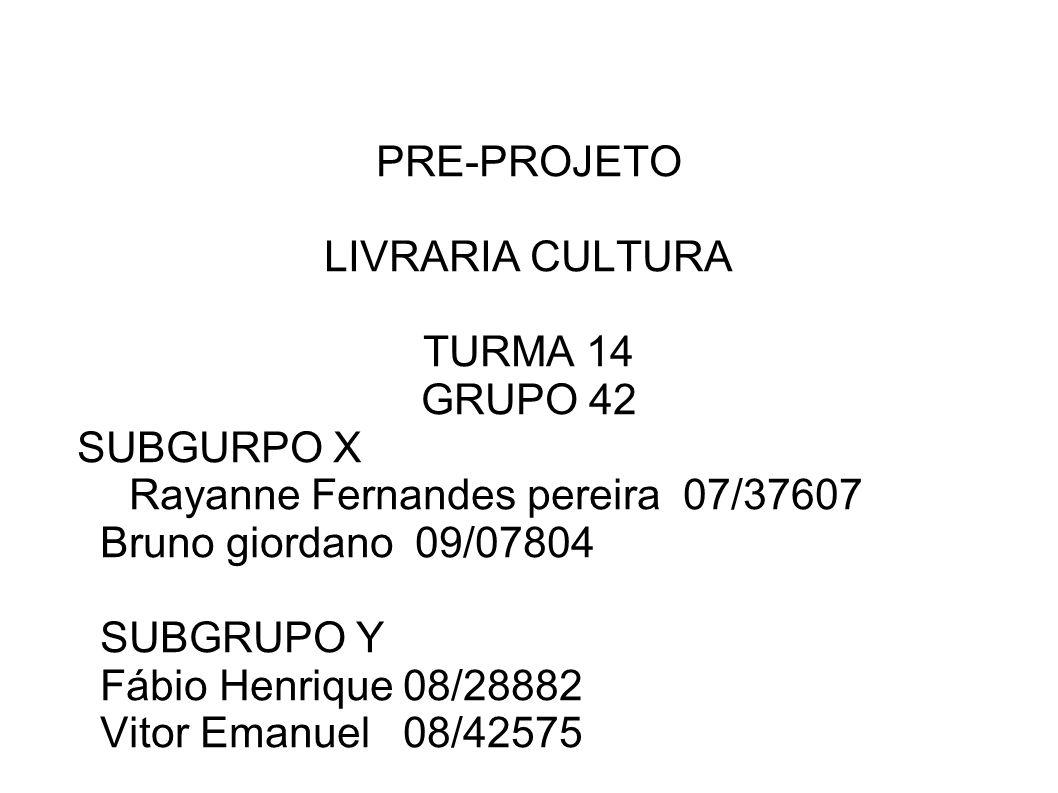 PRE-PROJETOLIVRARIA CULTURA. TURMA 14. GRUPO 42. SUBGURPO X. Rayanne Fernandes pereira 07/37607. Bruno giordano 09/07804.