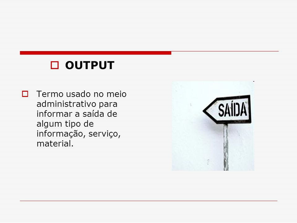 OUTPUT Termo usado no meio administrativo para informar a saída de algum tipo de informação, serviço, material.