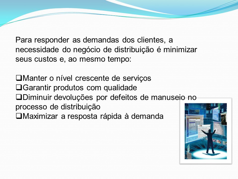 Para responder as demandas dos clientes, a necessidade do negócio de distribuição é minimizar seus custos e, ao mesmo tempo: