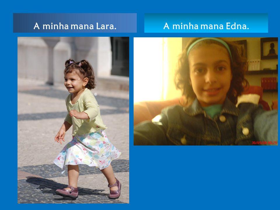 A minha mana Lara. A minha mana Edna.