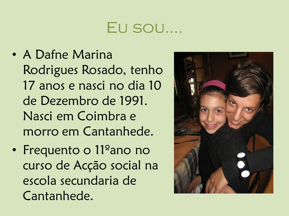 Eu sou…. A Dafne Marina Rodrigues Rosado, tenho 17 anos e nasci no dia 10 de Dezembro de 1991. Nasci em Coimbra e morro em Cantanhede.