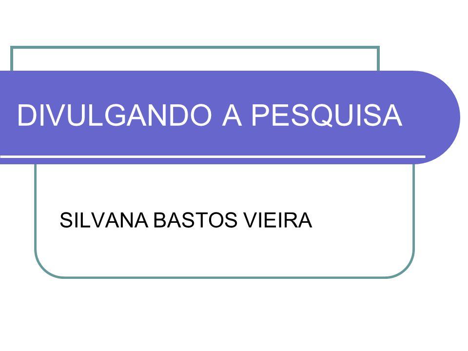 DIVULGANDO A PESQUISA SILVANA BASTOS VIEIRA