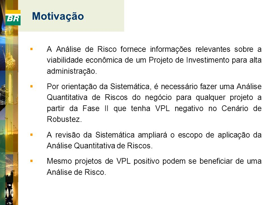 MotivaçãoA Análise de Risco fornece informações relevantes sobre a viabilidade econômica de um Projeto de Investimento para alta administração.