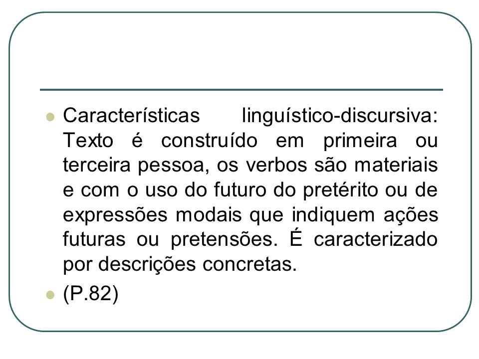 Características linguístico-discursiva: Texto é construído em primeira ou terceira pessoa, os verbos são materiais e com o uso do futuro do pretérito ou de expressões modais que indiquem ações futuras ou pretensões. É caracterizado por descrições concretas.