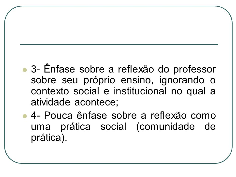3- Ênfase sobre a reflexão do professor sobre seu próprio ensino, ignorando o contexto social e institucional no qual a atividade acontece;