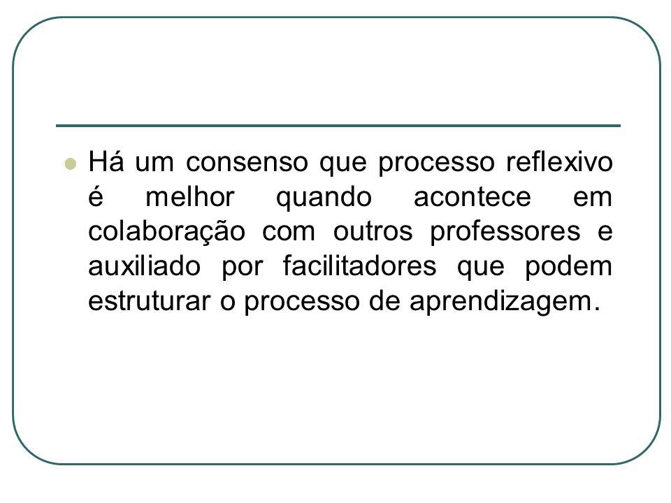 Há um consenso que processo reflexivo é melhor quando acontece em colaboração com outros professores e auxiliado por facilitadores que podem estruturar o processo de aprendizagem.