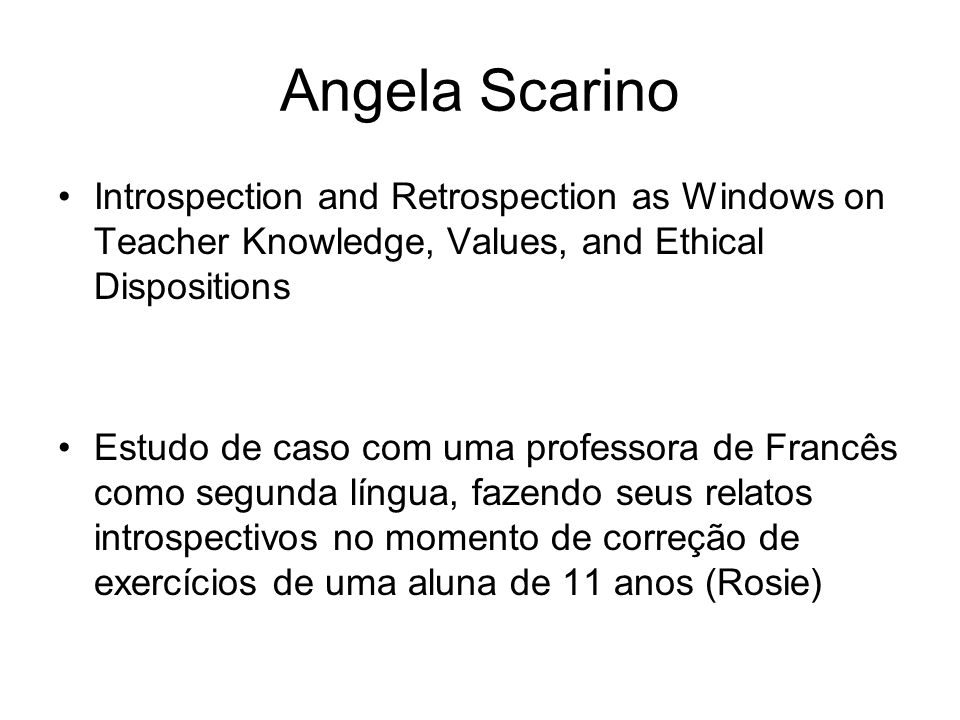 Angela Scarino Introspection and Retrospection as Windows on Teacher Knowledge, Values, and Ethical Dispositions.