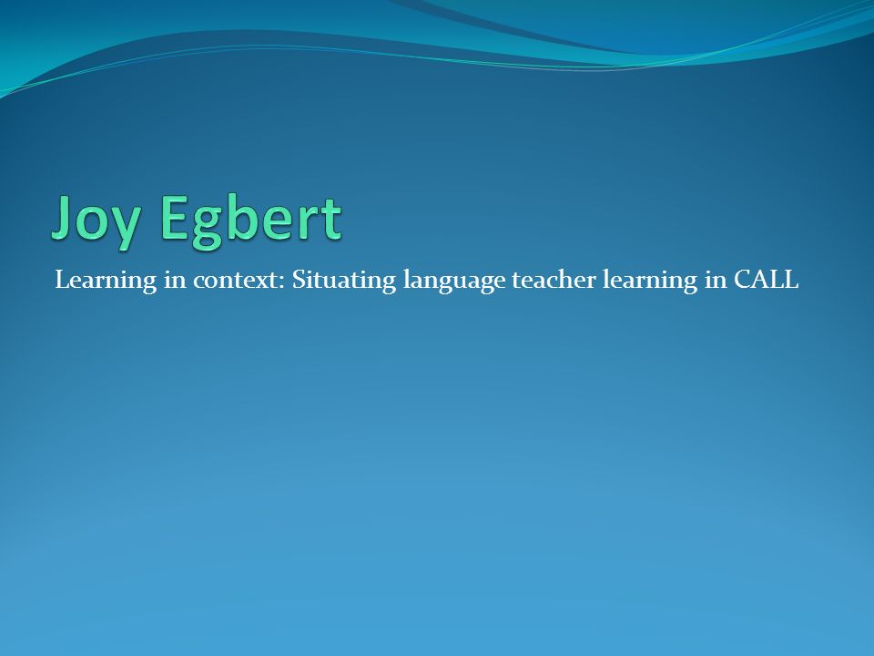Joy Egbert Learning in context: Situating language teacher learning in CALL