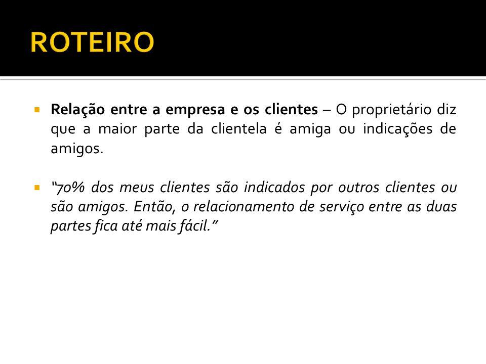 ROTEIRO Relação entre a empresa e os clientes – O proprietário diz que a maior parte da clientela é amiga ou indicações de amigos.