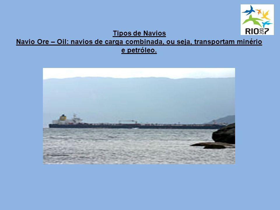 Tipos de Navios Navio Ore – Oil: navios de carga combinada, ou seja, transportam minério e petróleo.