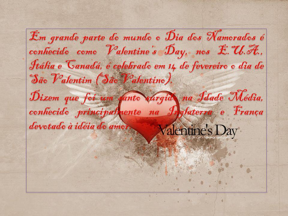 Em grande parte do mundo o Dia dos Namorados é conhecido como Valentine's Day, nos E.U.A., Itália e Canadá, é celebrado em 14 de fevereiro o dia de São Valentim (São Valentino).