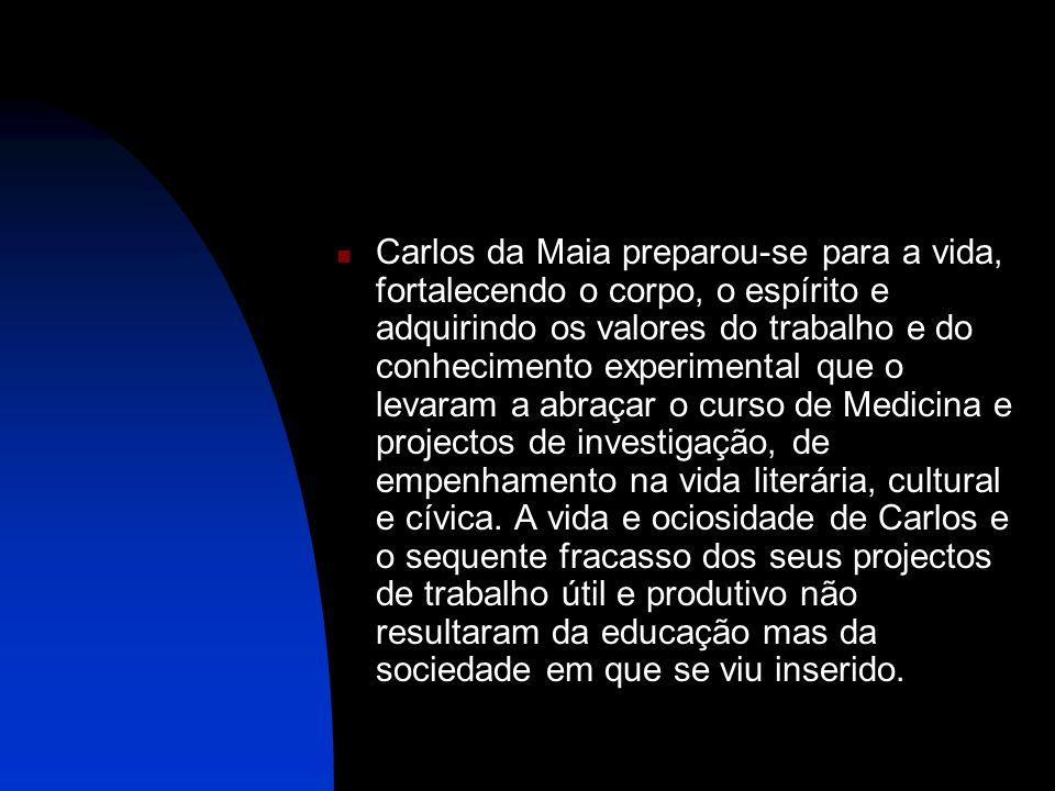 Carlos da Maia preparou-se para a vida, fortalecendo o corpo, o espírito e adquirindo os valores do trabalho e do conhecimento experimental que o levaram a abraçar o curso de Medicina e projectos de investigação, de empenhamento na vida literária, cultural e cívica.