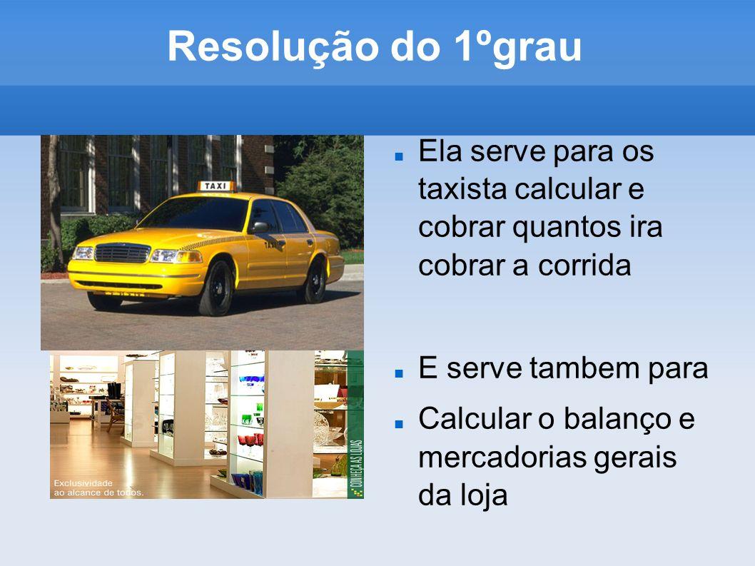 Resolução do 1ºgrau Ela serve para os taxista calcular e cobrar quantos ira cobrar a corrida. E serve tambem para.