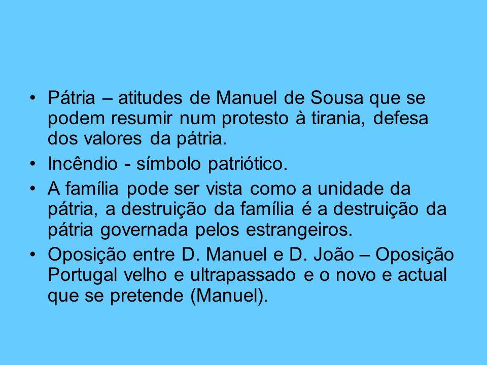 Pátria – atitudes de Manuel de Sousa que se podem resumir num protesto à tirania, defesa dos valores da pátria.