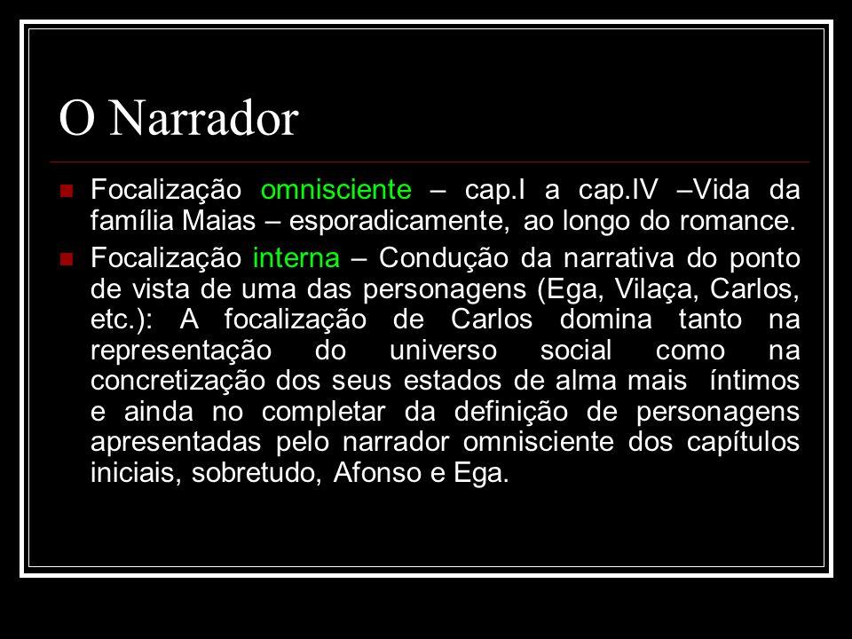 O Narrador Focalização omnisciente – cap.I a cap.IV –Vida da família Maias – esporadicamente, ao longo do romance.