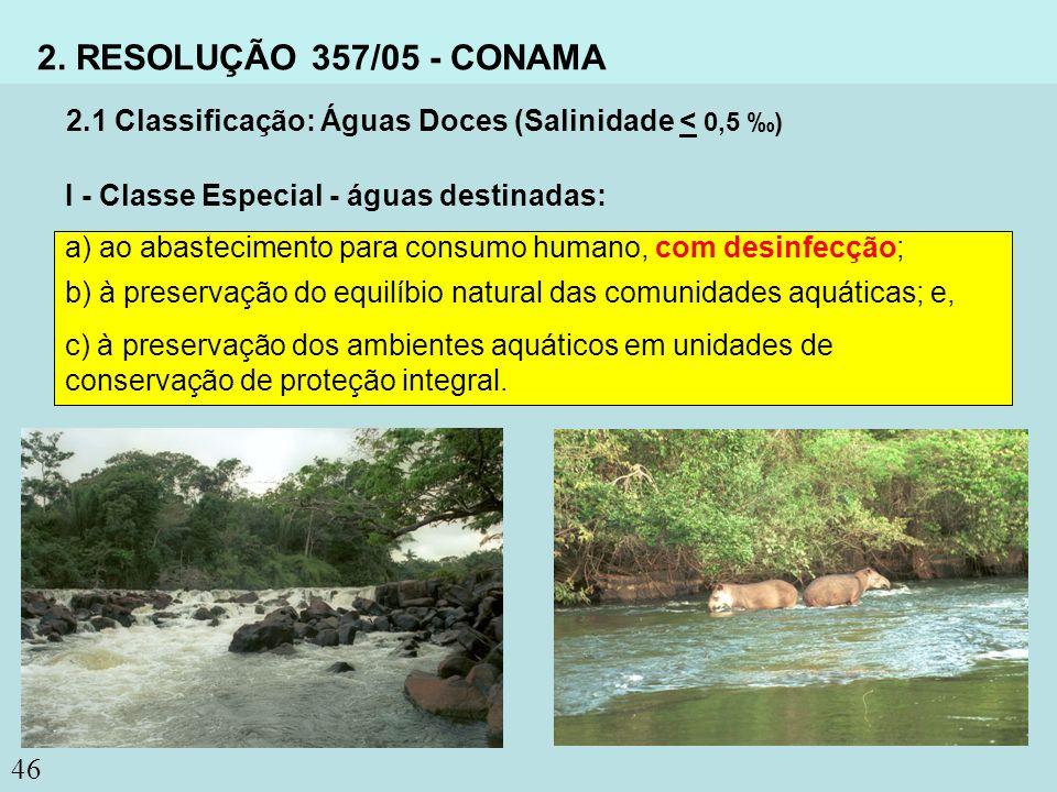 2. RESOLUÇÃO 357/05 - CONAMA 2.1 Classificação: Águas Doces (Salinidade < 0,5 ‰) I - Classe Especial - águas destinadas: