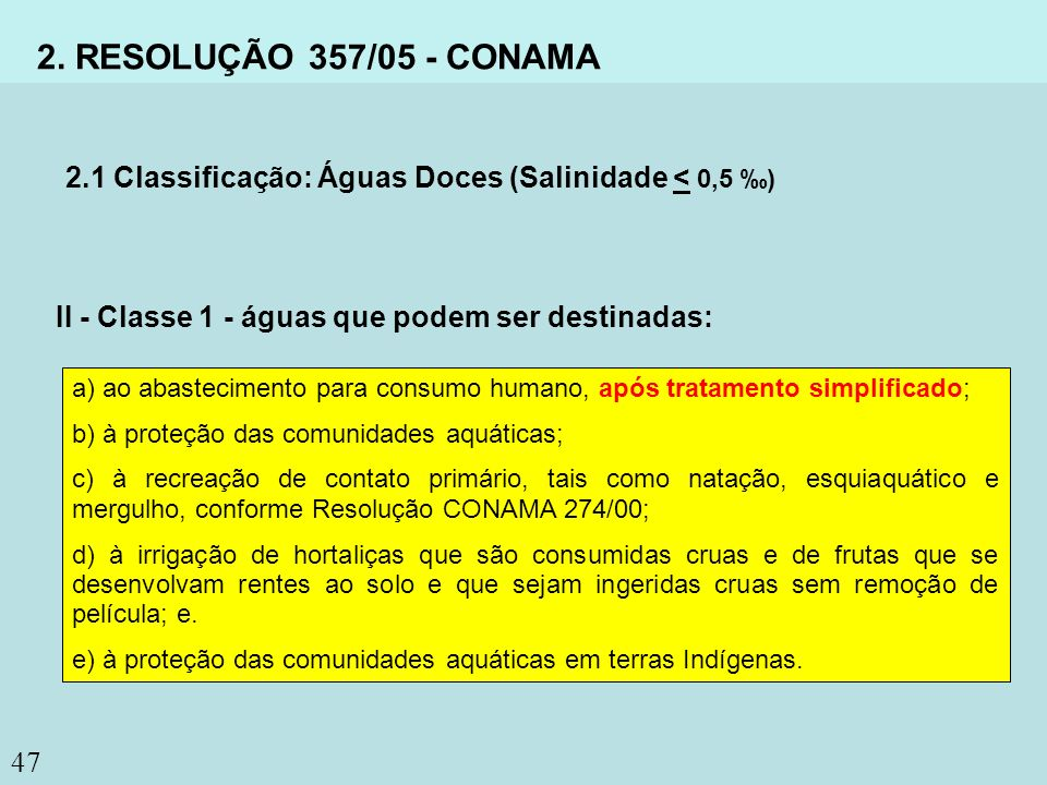 2. RESOLUÇÃO 357/05 - CONAMA 2.1 Classificação: Águas Doces (Salinidade < 0,5 ‰) II - Classe 1 - águas que podem ser destinadas: