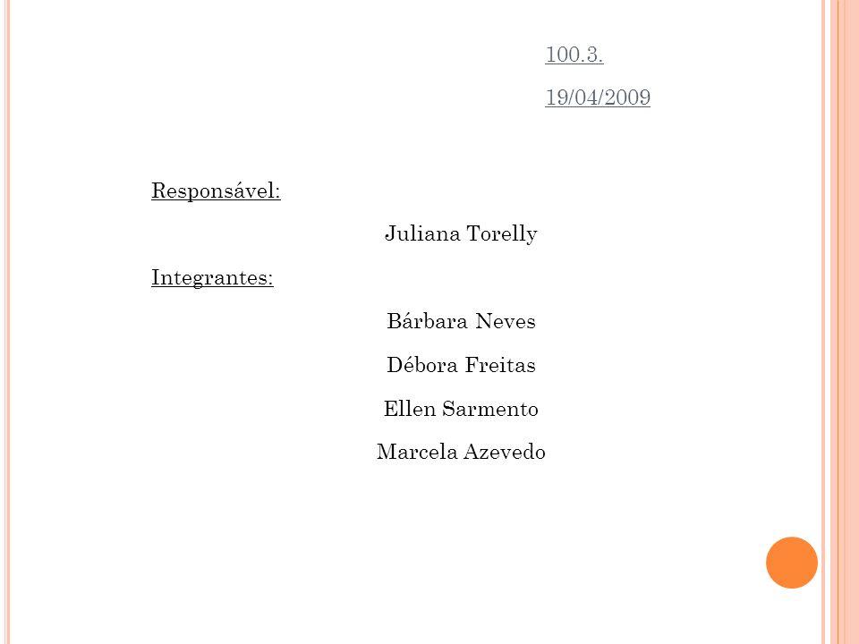 100.3. 19/04/2009. Responsável: Juliana Torelly. Integrantes: Bárbara Neves. Débora Freitas. Ellen Sarmento.
