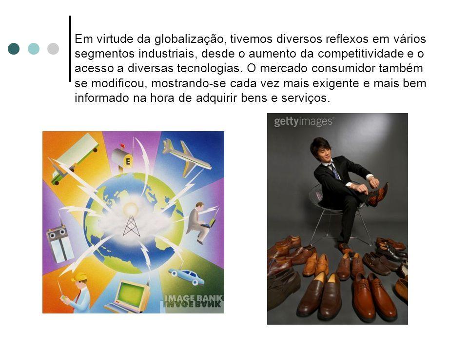 Em virtude da globalização, tivemos diversos reflexos em vários segmentos industriais, desde o aumento da competitividade e o acesso a diversas tecnologias.