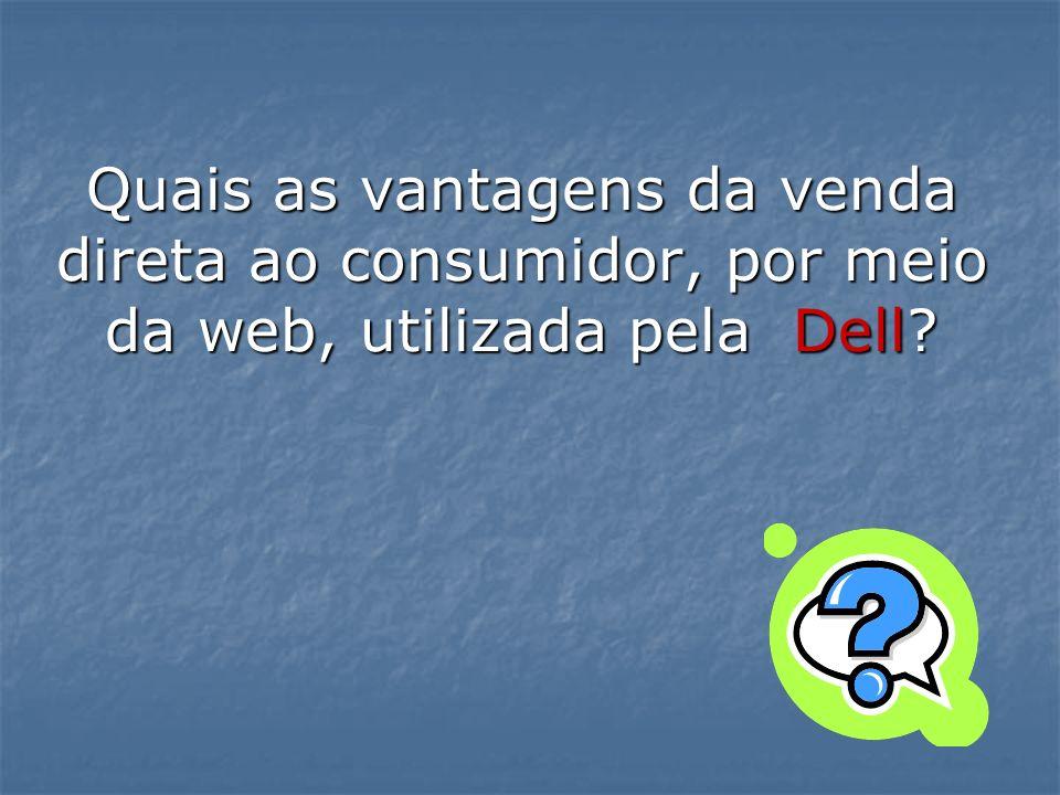 Quais as vantagens da venda direta ao consumidor, por meio da web, utilizada pela Dell