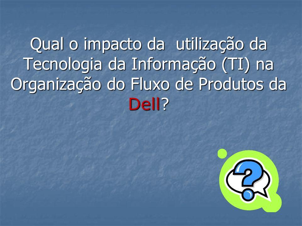 Qual o impacto da utilização da Tecnologia da Informação (TI) na Organização do Fluxo de Produtos da Dell