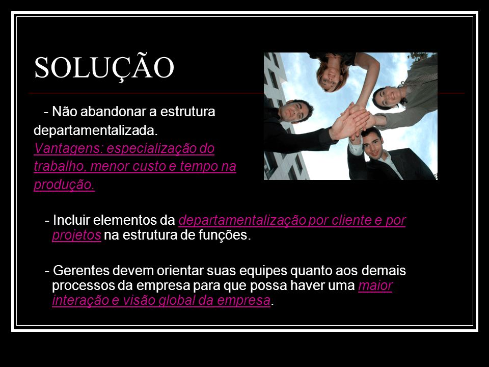 SOLUÇÃO - Não abandonar a estrutura departamentalizada.