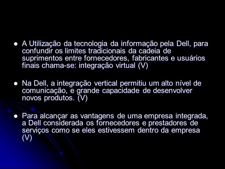 A Utilização da tecnologia da informação pela Dell, para confundir os limites tradicionais da cadeia de suprimentos entre fornecedores, fabricantes e usuários finais chama-se: integração virtual (V)