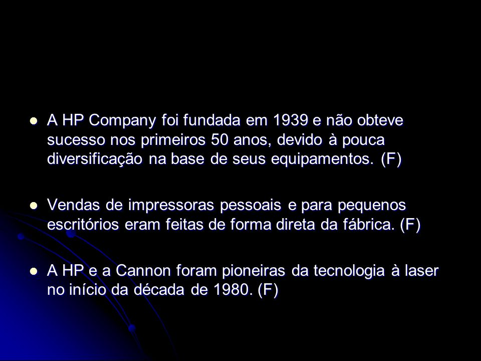 A HP Company foi fundada em 1939 e não obteve sucesso nos primeiros 50 anos, devido à pouca diversificação na base de seus equipamentos. (F)