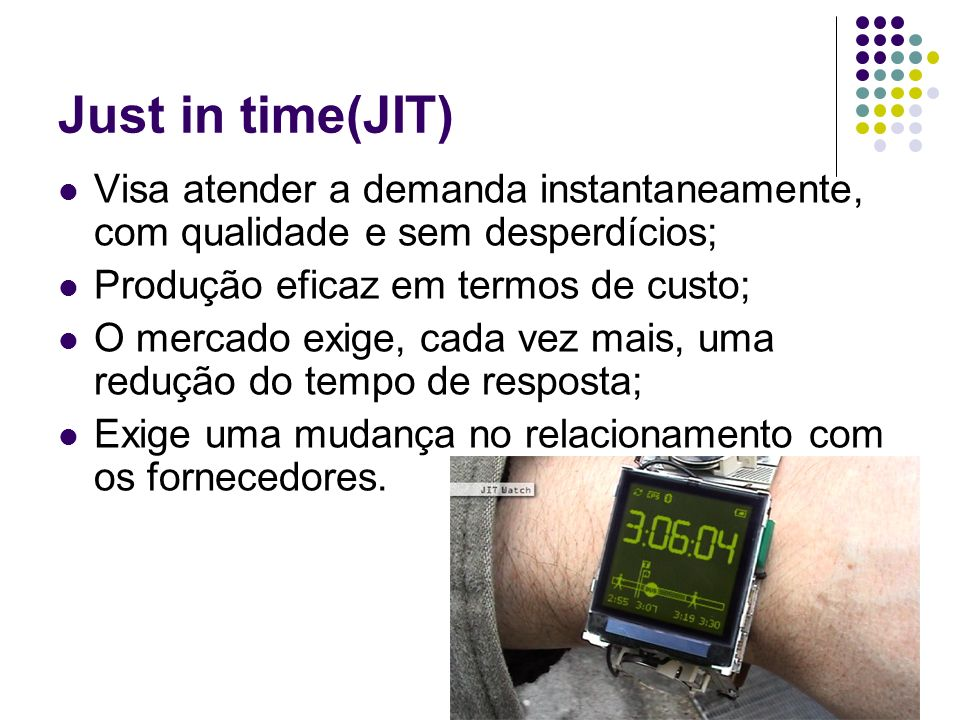 Just in time(JIT) Visa atender a demanda instantaneamente, com qualidade e sem desperdícios; Produção eficaz em termos de custo;
