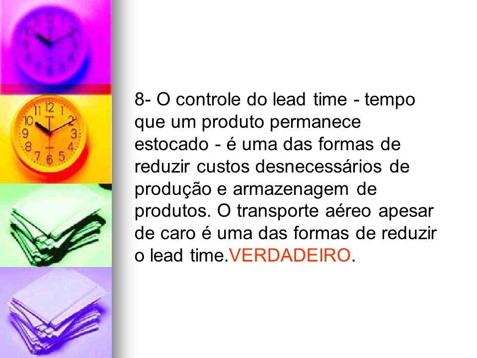 8- O controle do lead time - tempo que um produto permanece estocado - é uma das formas de reduzir custos desnecessários de produção e armazenagem de produtos.