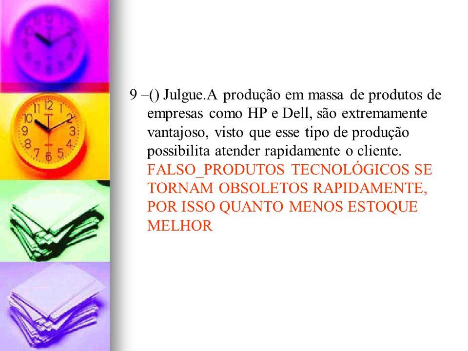 9 –() Julgue.A produção em massa de produtos de empresas como HP e Dell, são extremamente vantajoso, visto que esse tipo de produção possibilita atender rapidamente o cliente.