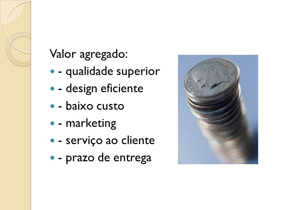 Valor agregado: - qualidade superior. - design eficiente. - baixo custo. - marketing. - serviço ao cliente.