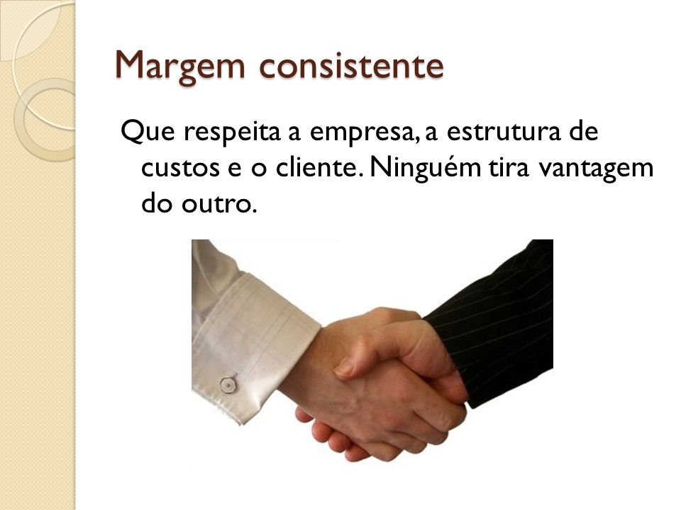 Margem consistente Que respeita a empresa, a estrutura de custos e o cliente.