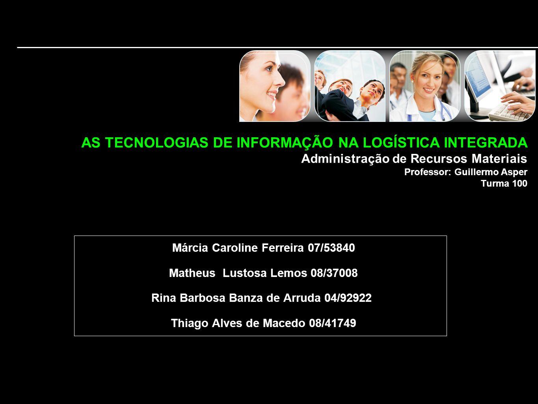 AS TECNOLOGIAS DE INFORMAÇÃO NA LOGÍSTICA INTEGRADA Administração de Recursos Materiais Professor: Guillermo Asper Turma 100